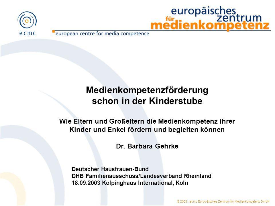 © 2003 - ecmc Europäisches Zentrum für Medienkompetenz GmbH Medienkompetenzförderung schon in der Kinderstube Wie Eltern und Großeltern die Medienkomp