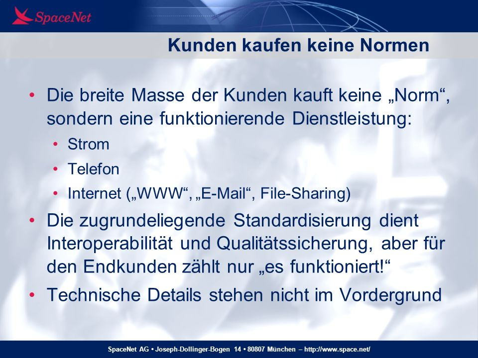SpaceNet AG Joseph-Dollinger-Bogen 14 80807 München – http://www.space.net/ IPv6: FAIL Die naive Annahme zu IPv6 war: es ist so viel besser als IPv4, das werden die Kunden schon selbst merken und uns die Türen einrennen.