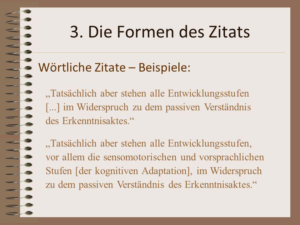 3. Die Formen des Zitats Wörtliche Zitate – Beispiele: Tatsächlich aber stehen alle Entwicklungsstufen [...] im Widerspruch zu dem passiven Verständni