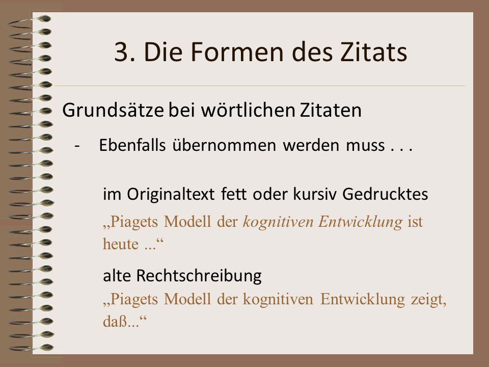 3. Die Formen des Zitats Grundsätze bei wörtlichen Zitaten -Ebenfalls übernommen werden muss... im Originaltext fett oder kursiv Gedrucktes Piagets Mo