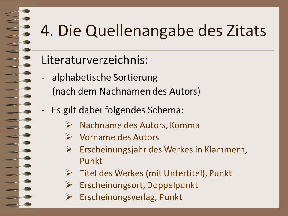 4. Die Quellenangabe des Zitats Literaturverzeichnis: -alphabetische Sortierung (nach dem Nachnamen des Autors) - Es gilt dabei folgendes Schema: Nach