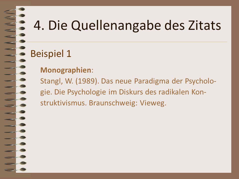 4. Die Quellenangabe des Zitats Beispiel 1 Monographien: Stangl, W. (1989). Das neue Paradigma der Psycholo- gie. Die Psychologie im Diskurs des radik