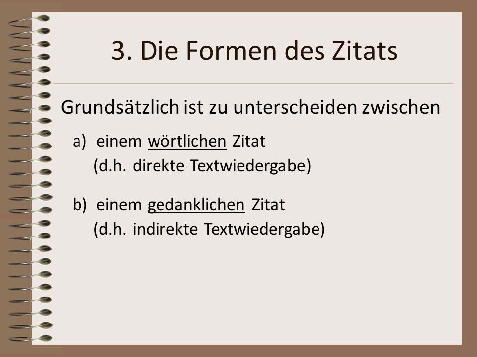 3. Die Formen des Zitats Grundsätzlich ist zu unterscheiden zwischen a)einem wörtlichen Zitat (d.h. direkte Textwiedergabe) b) einem gedanklichen Zita