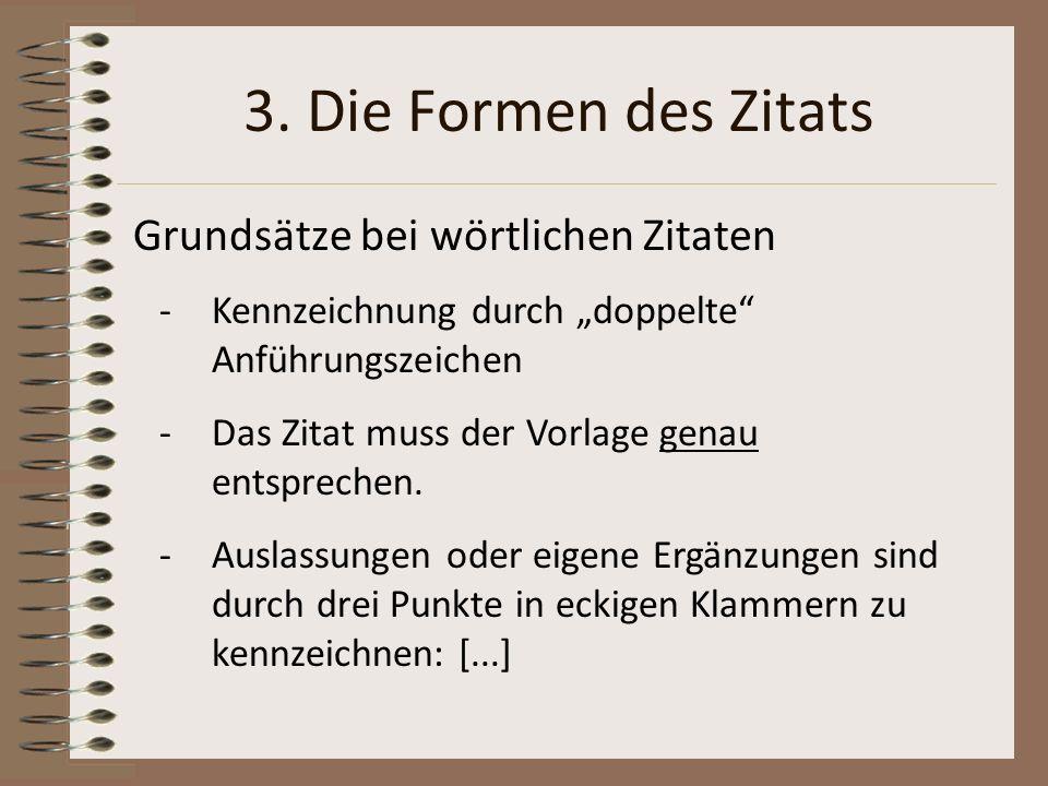 3. Die Formen des Zitats Grundsätze bei wörtlichen Zitaten -Kennzeichnung durch doppelte Anführungszeichen -Das Zitat muss der Vorlage genau entsprech