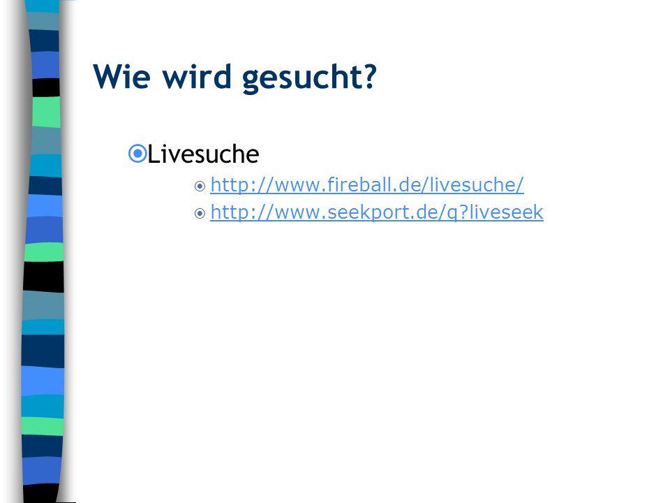 Wie wird gesucht? Livesuche http://www.fireball.de/livesuche/ http://www.seekport.de/q?liveseek