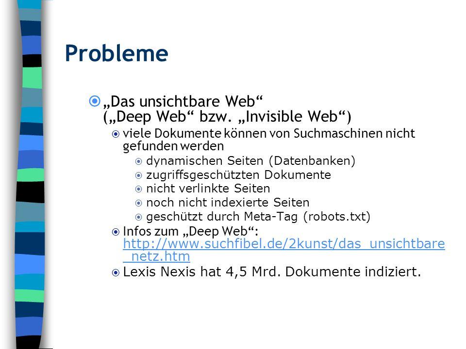 Probleme Das unsichtbare Web (Deep Web bzw. Invisible Web) viele Dokumente können von Suchmaschinen nicht gefunden werden dynamischen Seiten (Datenban
