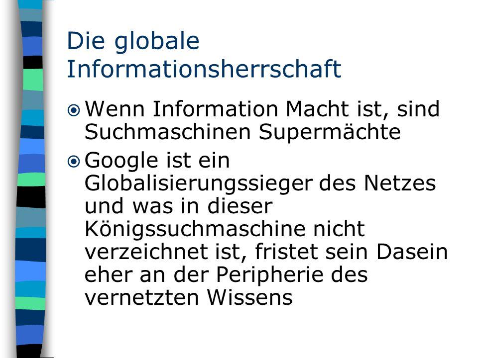 Die globale Informationsherrschaft Wenn Information Macht ist, sind Suchmaschinen Supermächte Google ist ein Globalisierungssieger des Netzes und was