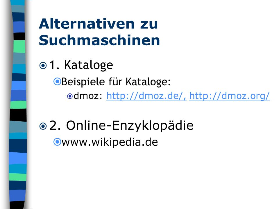 Alternativen zu Suchmaschinen 1. Kataloge Beispiele für Kataloge: dmoz: http://dmoz.de/, http://dmoz.org/http://dmoz.de/,http://dmoz.org/ 2. Online-En