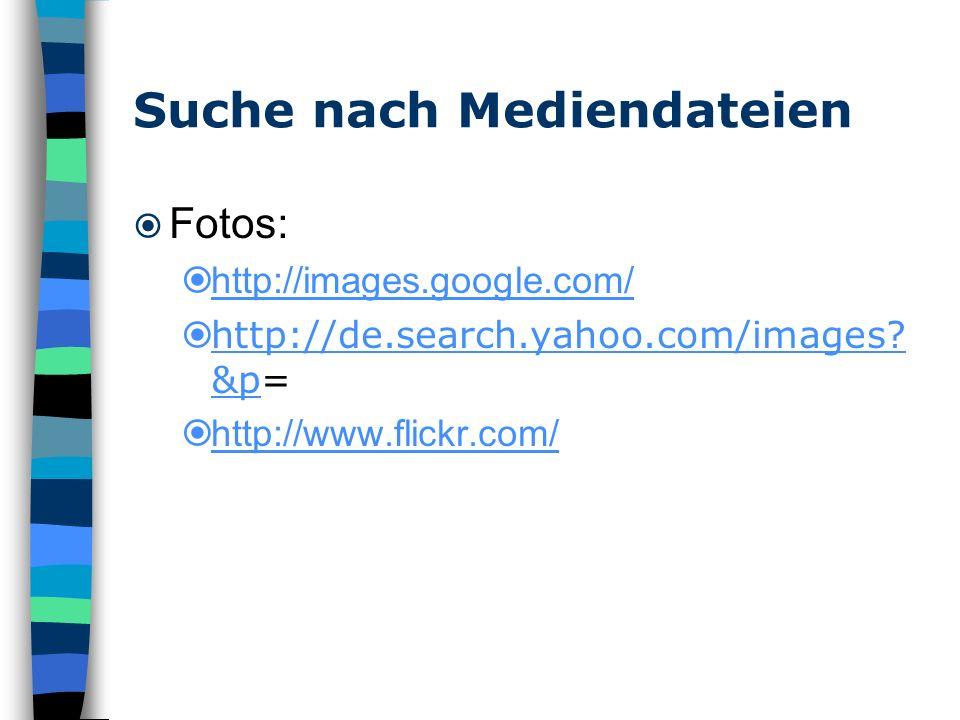 Suche nach Mediendateien Fotos: http://images.google.com/ http://de.search.yahoo.com/images? &p= http://de.search.yahoo.com/images? &p http://www.flic