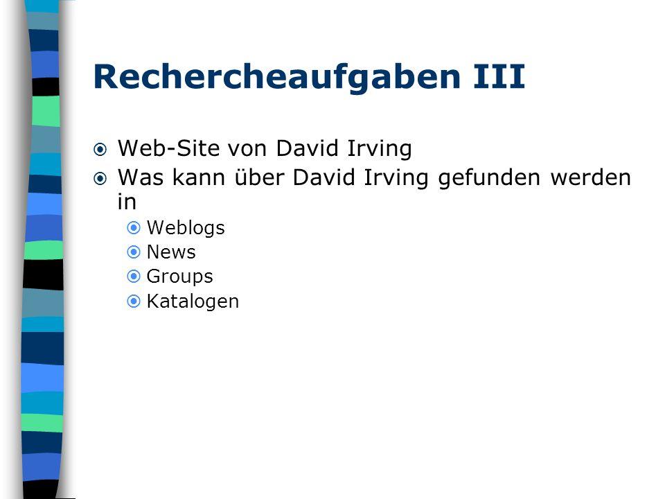 Rechercheaufgaben III Web-Site von David Irving Was kann über David Irving gefunden werden in Weblogs News Groups Katalogen