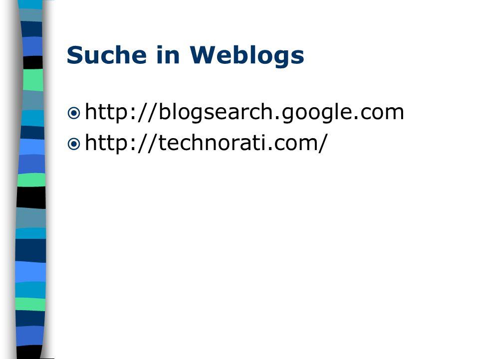 Suche in Weblogs http://blogsearch.google.com http://technorati.com/