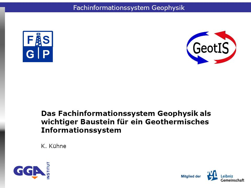 Fachinformationssystem Geophysik Das Fachinformationssystem Geophysik als wichtiger Baustein für ein Geothermisches Informationssystem K. Kühne Fachin