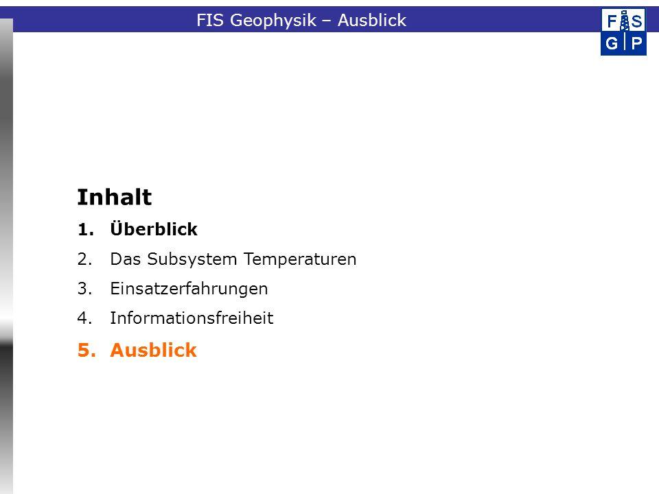Fachinformationssystem GeophysikFIS Geophysik – Ausblick Inhalt 1.Überblick 2.Das Subsystem Temperaturen 3.Einsatzerfahrungen 4.Informationsfreiheit 5.Ausblick