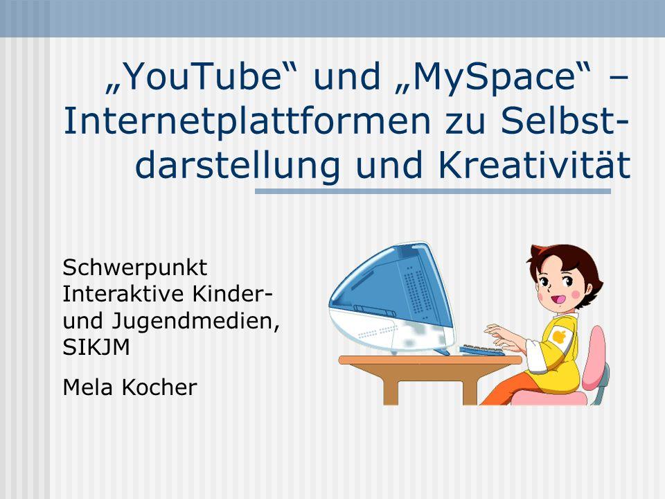 YouTube und MySpace – Internetplattformen zu Selbst- darstellung und Kreativität Schwerpunkt Interaktive Kinder- und Jugendmedien, SIKJM Mela Kocher