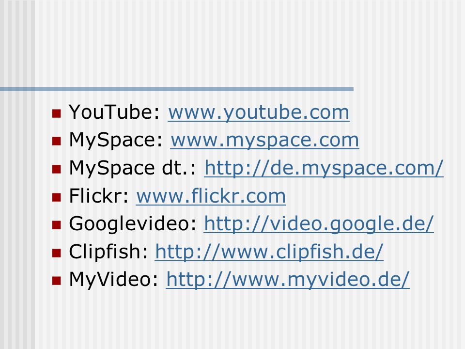 YouTube:   MySpace:   MySpace dt.:   Flickr:   Googlevideo:   Clipfish:   MyVideo: