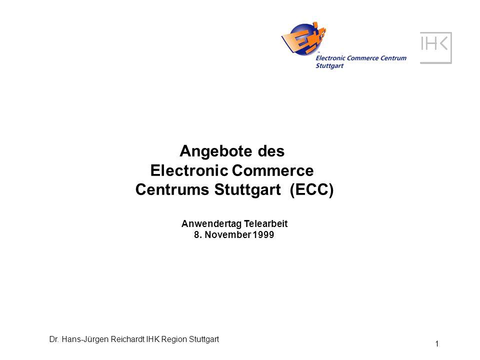 Dr. Hans-Jürgen Reichardt IHK Region Stuttgart 1 Angebote des Electronic Commerce Centrums Stuttgart (ECC) Anwendertag Telearbeit 8. November 1999