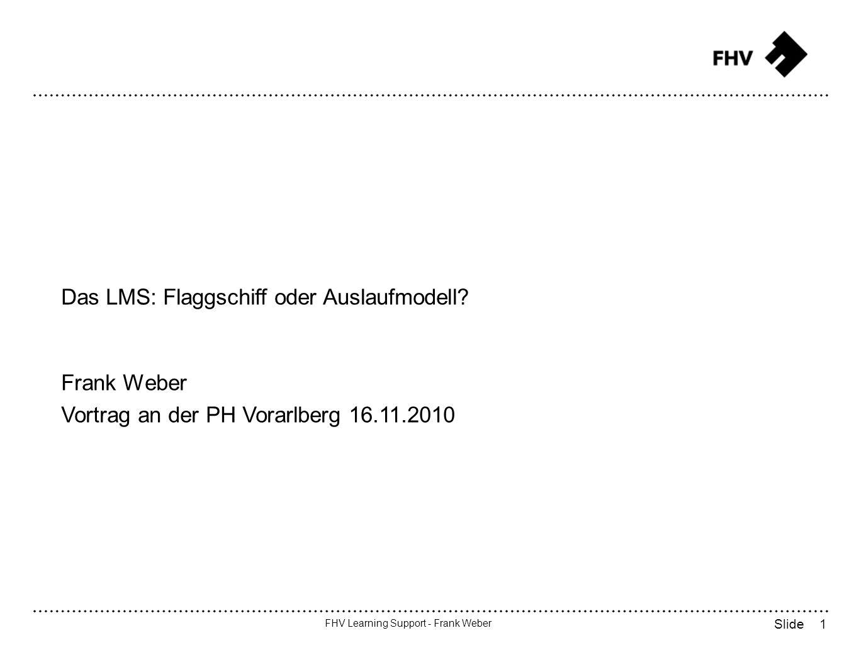 12 FHV Learning Support - Frank Weber Slide LMS: Funktionsbereiche [9] Benutzerverwaltung Kursverwaltung Rollen- und Rechtevergabe Kommunikationswerkzeuge Darstellung von Content [8]