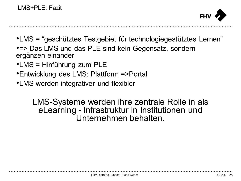 25 FHV Learning Support - Frank Weber Slide LMS+PLE: Fazit LMS = geschütztes Testgebiet für technologiegestütztes Lernen => Das LMS und das PLE sind kein Gegensatz, sondern ergänzen einander LMS = Hinführung zum PLE Entwicklung des LMS: Plattform =>Portal LMS werden integrativer und flexibler LMS-Systeme werden ihre zentrale Rolle in als eLearning - Infrastruktur in Institutionen und Unternehmen behalten.