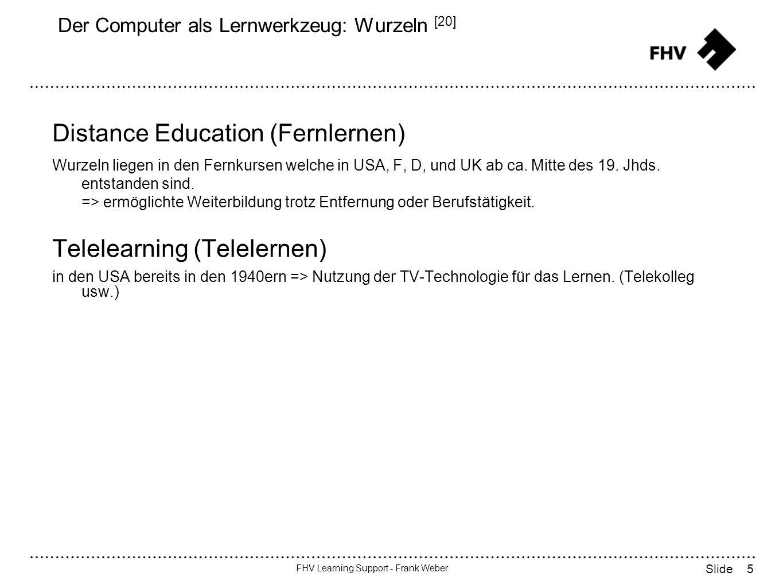 5 FHV Learning Support - Frank Weber Slide Der Computer als Lernwerkzeug: Wurzeln [20] Distance Education (Fernlernen) Wurzeln liegen in den Fernkursen welche in USA, F, D, und UK ab ca.