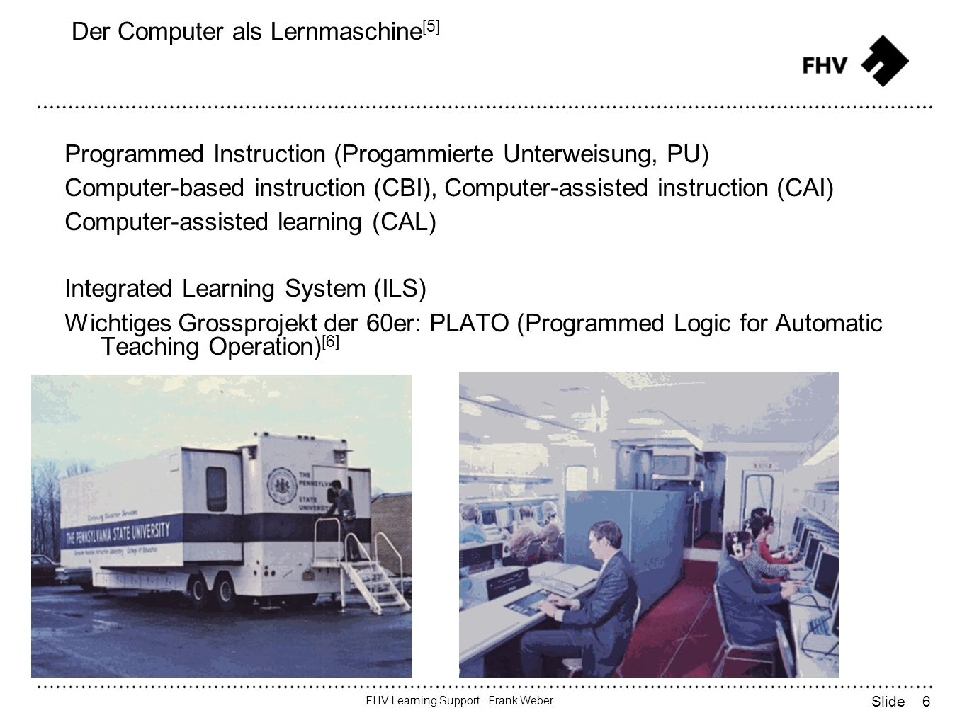 6 FHV Learning Support - Frank Weber Slide Der Computer als Lernmaschine [5] Programmed Instruction (Progammierte Unterweisung, PU) Computer-based instruction (CBI), Computer-assisted instruction (CAI) Computer-assisted learning (CAL) Integrated Learning System (ILS) Wichtiges Grossprojekt der 60er: PLATO (Programmed Logic for Automatic Teaching Operation) [6]