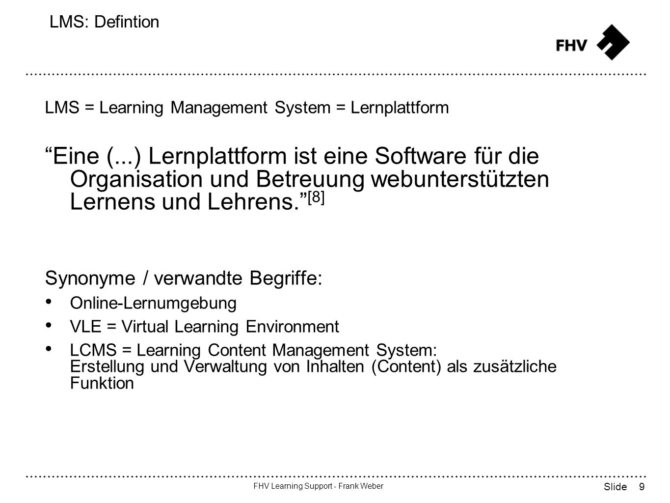 9 FHV Learning Support - Frank Weber Slide LMS: Defintion LMS = Learning Management System = Lernplattform Eine (...) Lernplattform ist eine Software für die Organisation und Betreuung webunterstützten Lernens und Lehrens.