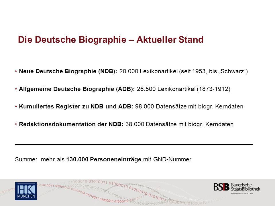 Die Deutsche Biographie – Aktueller Stand Neue Deutsche Biographie (NDB): 20.000 Lexikonartikel (seit 1953, bis Schwarz) Allgemeine Deutsche Biographie (ADB): 26.500 Lexikonartikel (1873-1912) Kumuliertes Register zu NDB und ADB: 98.000 Datensätze mit biogr.