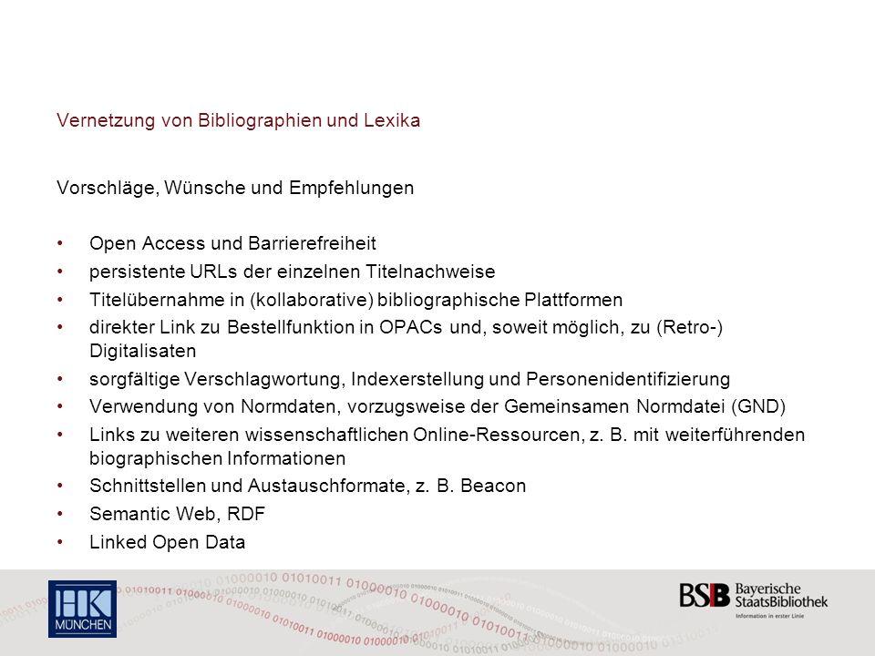 Vernetzung von Bibliographien und Lexika Vorschläge, Wünsche und Empfehlungen Open Access und Barrierefreiheit persistente URLs der einzelnen Titelnachweise Titelübernahme in (kollaborative) bibliographische Plattformen direkter Link zu Bestellfunktion in OPACs und, soweit möglich, zu (Retro-) Digitalisaten sorgfältige Verschlagwortung, Indexerstellung und Personenidentifizierung Verwendung von Normdaten, vorzugsweise der Gemeinsamen Normdatei (GND) Links zu weiteren wissenschaftlichen Online-Ressourcen, z.