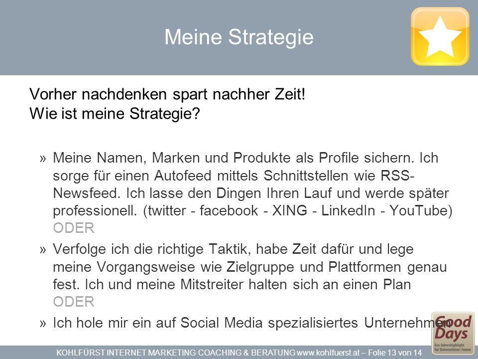 KOHLFÜRST INTERNET MARKETING COACHING & BERATUNG www.kohlfuerst.at – Folie 13 von 14 Meine Strategie Vorher nachdenken spart nachher Zeit.