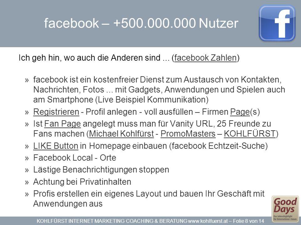 KOHLFÜRST INTERNET MARKETING COACHING & BERATUNG www.kohlfuerst.at – Folie 8 von 14 facebook – +500.000.000 Nutzer Ich geh hin, wo auch die Anderen sind...