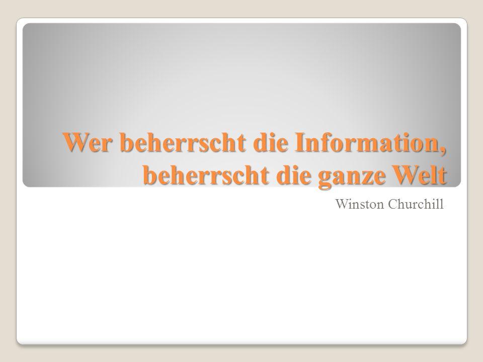 Wer beherrscht die Information, beherrscht die ganze Welt Winston Churchill