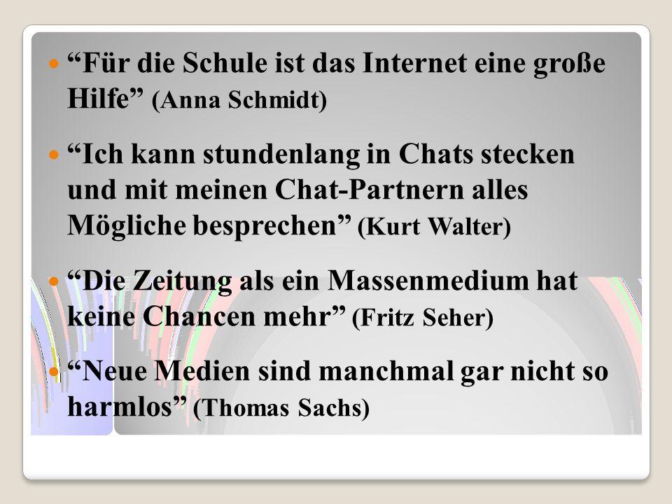 Für die Schule ist das Internet eine große Hilfe (Anna Schmidt) Ich kann stundenlang in Chats stecken und mit meinen Chat-Partnern alles Mögliche besp