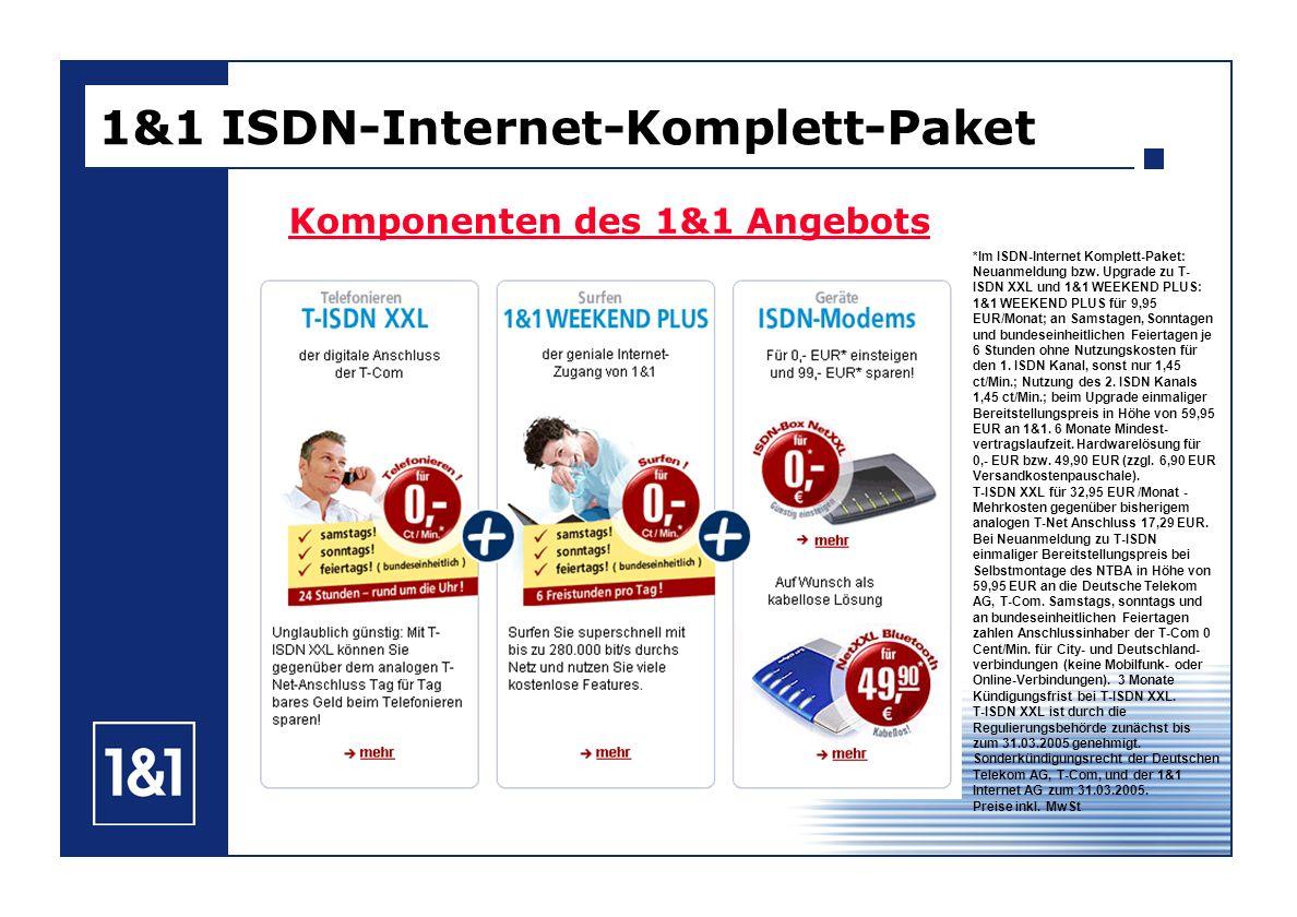 1&1 ISDN-Internet-Komplett-Paket Komponenten des 1&1 Angebots *Im ISDN-Internet Komplett-Paket: Neuanmeldung bzw. Upgrade zu T- ISDN XXL und 1&1 WEEKE