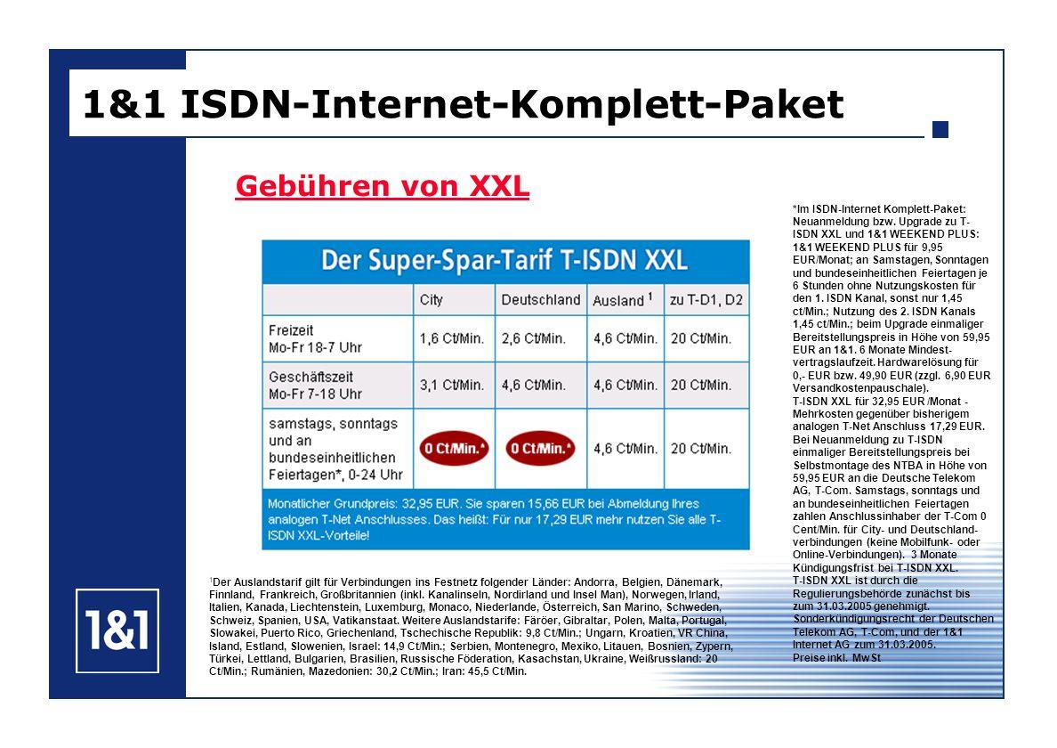 Gebühren von XXL 1&1 ISDN-Internet-Komplett-Paket *Im ISDN-Internet Komplett-Paket: Neuanmeldung bzw. Upgrade zu T- ISDN XXL und 1&1 WEEKEND PLUS: 1&1