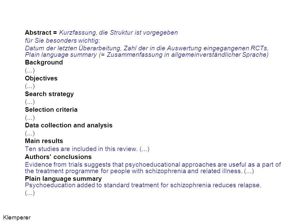 Klemperer Abstract = Kurzfassung, die Struktur ist vorgegeben für Sie besonders wichtig: Datum der letzten Überarbeitung, Zahl der in die Auswertung eingegangenen RCTs, Plain language summary (= Zusammenfassung in allgemeinverständlicher Sprache) Background (...) Objectives (...) Search strategy (...) Selection criteria (...) Data collection and analysis (...) Main results Ten studies are included in this review.