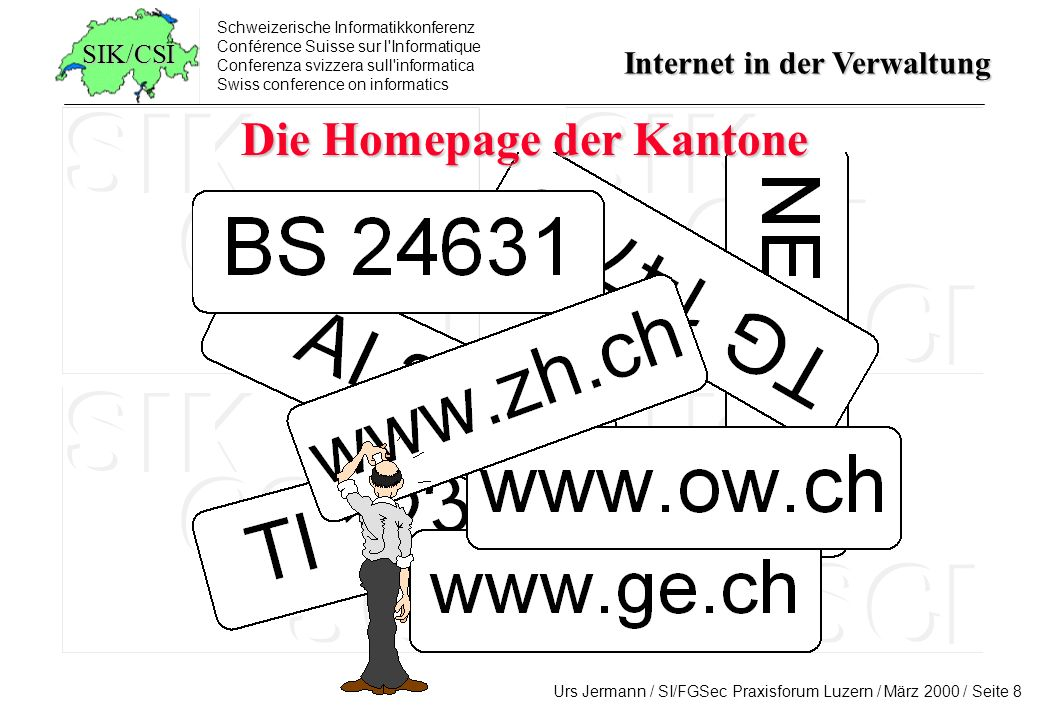 Schweizerische Informatikkonferenz Conférence Suisse sur l Informatique Conferenza svizzera sull informatica Swiss conference on informatics Internet in der Verwaltung Urs Jermann / SI/FGSec Praxisforum Luzern / März 2000 / Seite 9 SIK/CSI www.sursee.ch www.thalwil.ch www.thonex.ch www.thun.ch www.uster.ch www.uzwil.ch www.vernier.ch www.versoix.ch www.vevey.ch www.volketswil.ch www.waedenswil.ch www.wallisellen.ch www.wettingen.ch www.wetzikon.ch www.stadtwil.ch www.stadt-winterthur.ch www.worb.ch www.yverdon-les-bains.ch www.zofingen.ch www.zollikon.ch www.stadtzug.ch www.stadt-zuerich.ch www.aarau.ch www.altdorf.ch www.arbon.ch www.arosa.ch www.baden.ch www.bs.ch www.bellinzona.ch www.bern.ch www.biel.ch www.binningen.ch www.buelach.ch www.bulle.ch www.burgdorf.ch www.cham.ch www.davos.ch www.delemont.ch www.dietikon.ch www.duebendorf.ch www.emmen.ch www.frauenfeld.ch www.freienbach.ch www.fribourg.ch www.ville-ge.ch www.gossausg.ch www.grenchen.ch www.horgen.ch www.ittigen.ch www.jona.ch www.kloten.ch www.kreuzlingen.ch www.lancy.ch www.langenthal.ch www.lausanne.ch www.liestal.ch www.stadtluzern.ch www.lyss.ch www.meyrin.ch www.monthey.ch www.montreux.ch www.morges.ch www.moutier.ch www.muttenz.ch www.nyon.ch www.olten.ch www.onex.ch www.opfikon.ch www.glattbrugg.ch www.ostermundigen.ch www.payerne.ch www.peseux.ch www.prilly.ch www.pully.ch www.rapperswil.ch www.rheinfelden.ch www.richterswil.ch www.riehen.ch www.romanshorn.ch www.rorschach.ch www.stadt-schaffhausen.ch www.sierre.ch www.sion.ch www.solothurn.ch www.spiez.ch www.stadt-st-gallen.ch www.stmoritz.ch www.gemeinde-staefa.ch www.stans.ch www.steffisburg.ch Die Homepage der Städte und Gemeinden