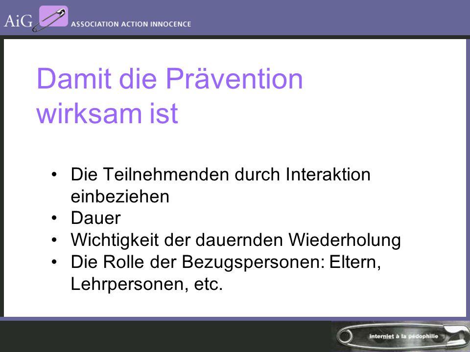 Damit die Prävention wirksam ist Die Teilnehmenden durch Interaktion einbeziehen Dauer Wichtigkeit der dauernden Wiederholung Die Rolle der Bezugspersonen: Eltern, Lehrpersonen, etc.