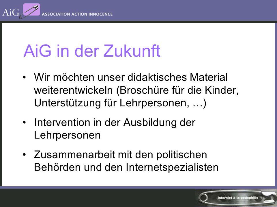 AiG in der Zukunft Wir möchten unser didaktisches Material weiterentwickeln (Broschüre für die Kinder, Unterstützung für Lehrpersonen, …) Intervention in der Ausbildung der Lehrpersonen Zusammenarbeit mit den politischen Behörden und den Internetspezialisten