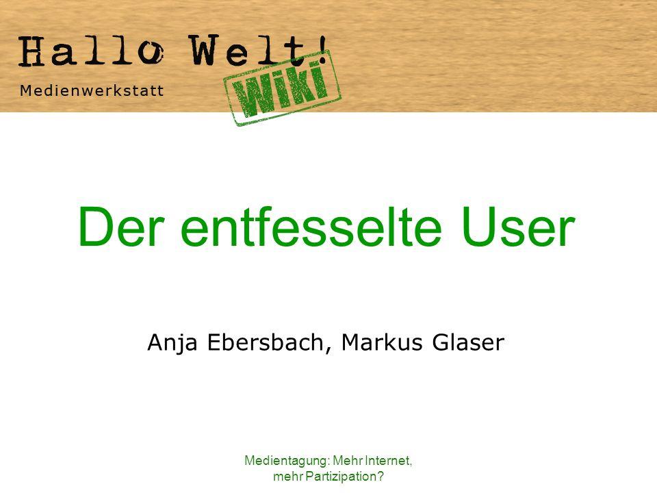 Medientagung: Mehr Internet, mehr Partizipation? Der entfesselte User Anja Ebersbach, Markus Glaser