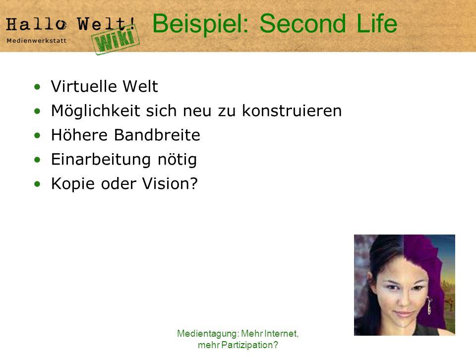 Medientagung: Mehr Internet, mehr Partizipation? Beispiel: Second Life Virtuelle Welt Möglichkeit sich neu zu konstruieren Höhere Bandbreite Einarbeit
