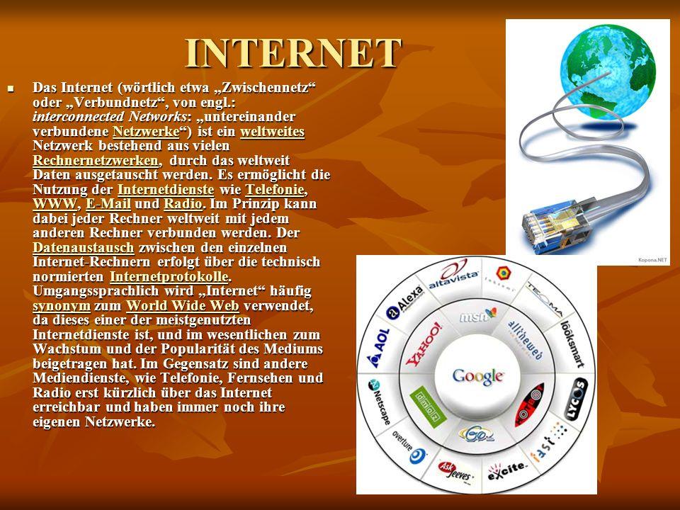 INTERNET Das Internet (wörtlich etwa Zwischennetz oder Verbundnetz, von engl.: interconnected Networks: untereinander verbundene Netzwerke) ist ein weltweites Netzwerk bestehend aus vielen Rechnernetzwerken, durch das weltweit Daten ausgetauscht werden.