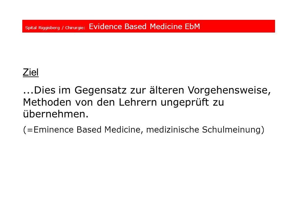 Spital Riggisberg / Chirurgie: Evidence Based Medicine EbM Ziel...Dies im Gegensatz zur älteren Vorgehensweise, Methoden von den Lehrern ungeprüft zu