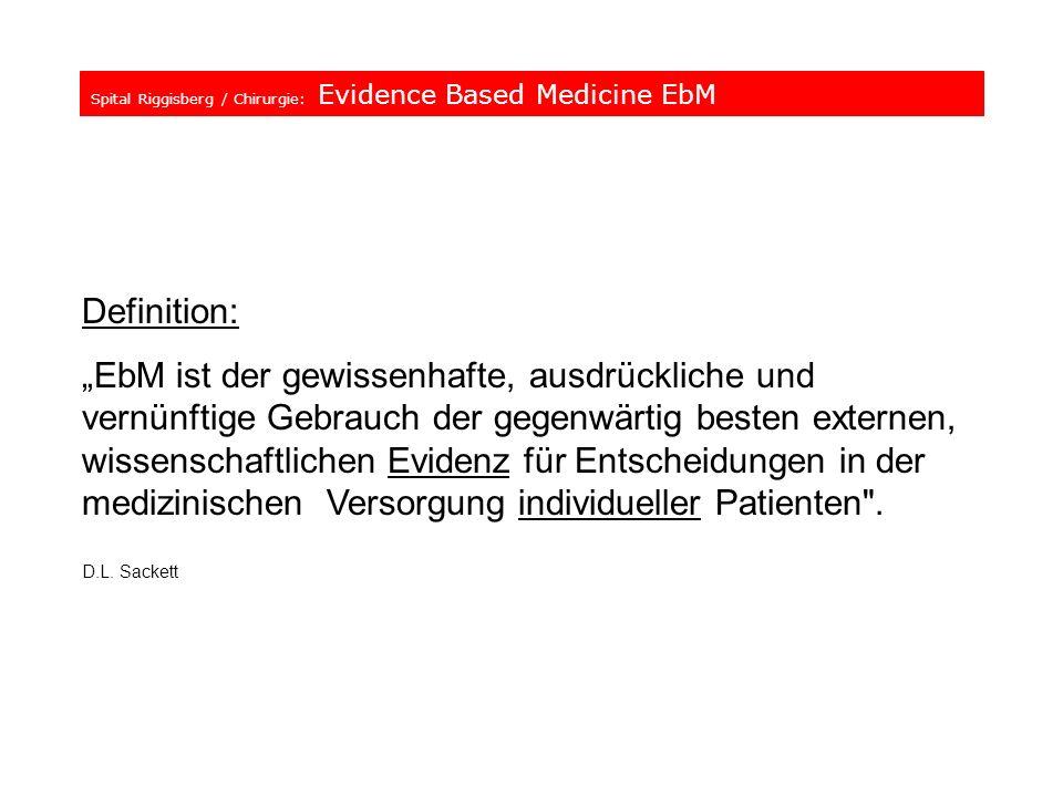Spital Riggisberg / Chirurgie: Evidence Based Medicine EbM Definition: EbM ist der gewissenhafte, ausdrückliche und vernünftige Gebrauch der gegenwärt