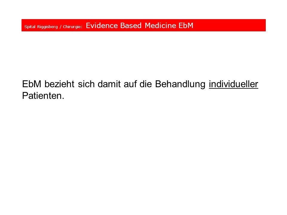 Spital Riggisberg / Chirurgie: Evidence Based Medicine EbM EbM bezieht sich damit auf die Behandlung individueller Patienten.