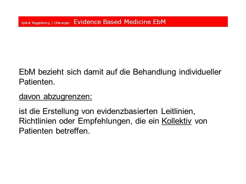 Spital Riggisberg / Chirurgie: Evidence Based Medicine EbM EbM bezieht sich damit auf die Behandlung individueller Patienten. davon abzugrenzen: ist d
