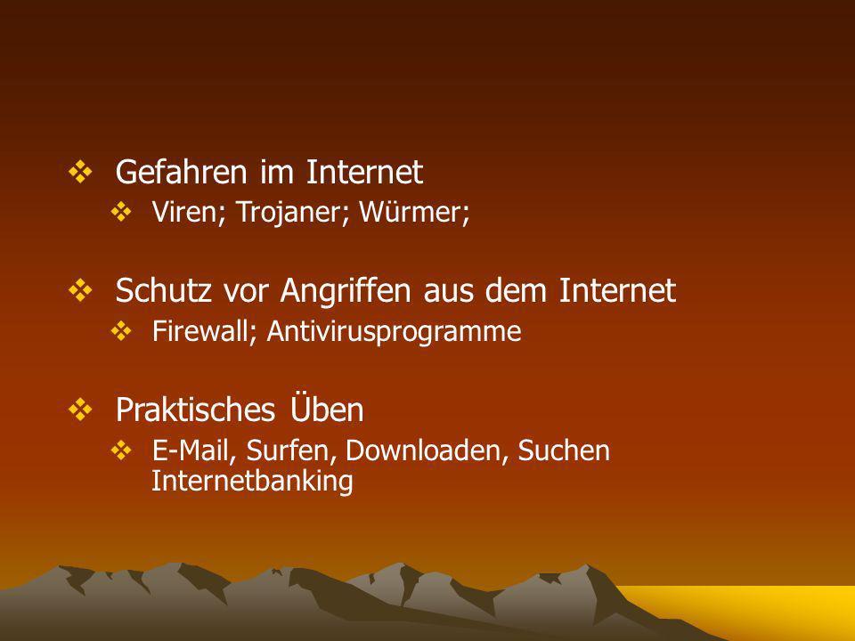 Gefahren im Internet Viren; Trojaner; Würmer; Schutz vor Angriffen aus dem Internet Firewall; Antivirusprogramme Praktisches Üben E-Mail, Surfen, Downloaden, Suchen Internetbanking