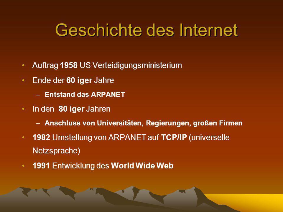 Geschichte des Internet Auftrag 1958 US Verteidigungsministerium Ende der 60 iger Jahre –Entstand das ARPANET In den 80 iger Jahren –Anschluss von Universitäten, Regierungen, großen Firmen 1982 Umstellung von ARPANET auf TCP/IP (universelle Netzsprache) 1991 Entwicklung des World Wide Web