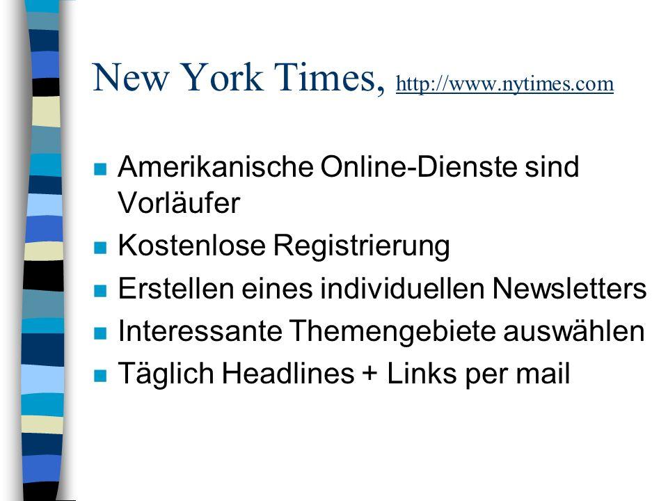 New York Times, http://www.nytimes.com n Amerikanische Online-Dienste sind Vorläufer n Kostenlose Registrierung n Erstellen eines individuellen Newsletters n Interessante Themengebiete auswählen n Täglich Headlines + Links per mail