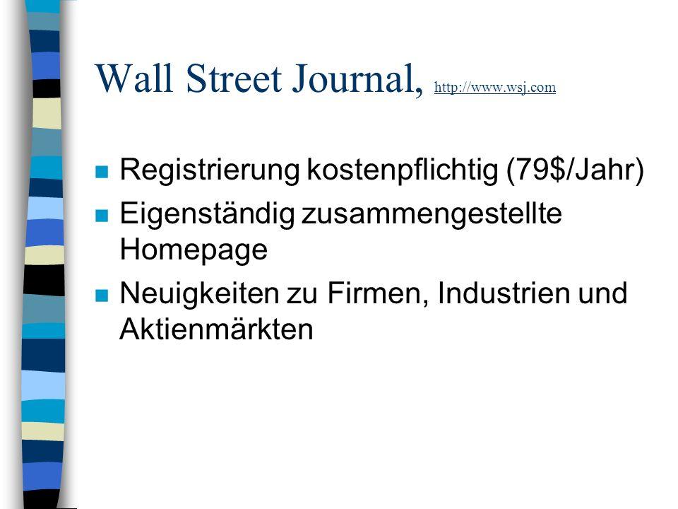 Wall Street Journal, http://www.wsj.com n Registrierung kostenpflichtig (79$/Jahr) n Eigenständig zusammengestellte Homepage n Neuigkeiten zu Firmen, Industrien und Aktienmärkten