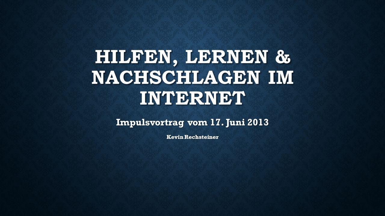 HILFEN, LERNEN & NACHSCHLAGEN IM INTERNET Impulsvortrag vom 17. Juni 2013 Kevin Rechsteiner