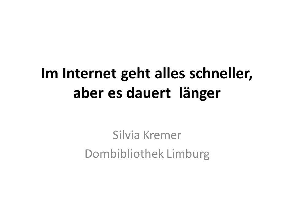 Im Internet geht alles schneller, aber es dauert länger Silvia Kremer Dombibliothek Limburg
